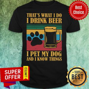 I Drink Beer Pet My Dog And I Know Things Shirt