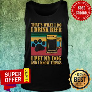 I Drink Beer Pet My Dog And I Know Things Tank Top