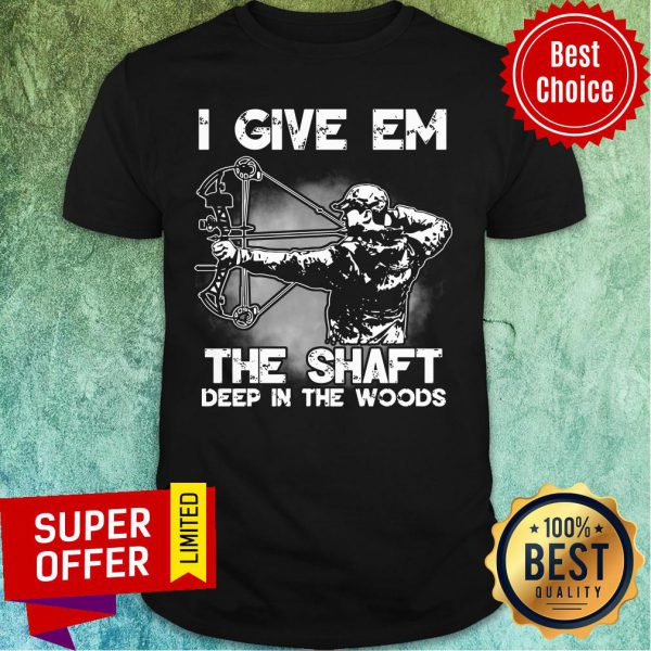 I Give Em The Shaft Deep In The Woods Hunting Archery Shirt