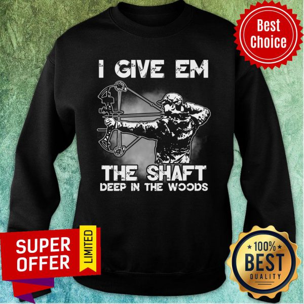 I Give Em The Shaft Deep In The Woods Hunting Archery Sweatshirt