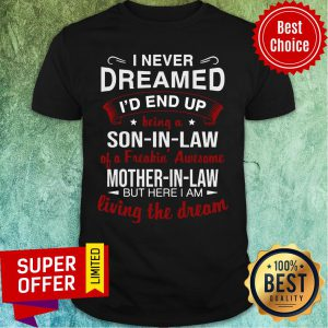 I Never Dreamed I'd End Up Being A Son-in-Law A Freakin' Awesome Mother-in-Law But Here I Am Living The Dream Shirt
