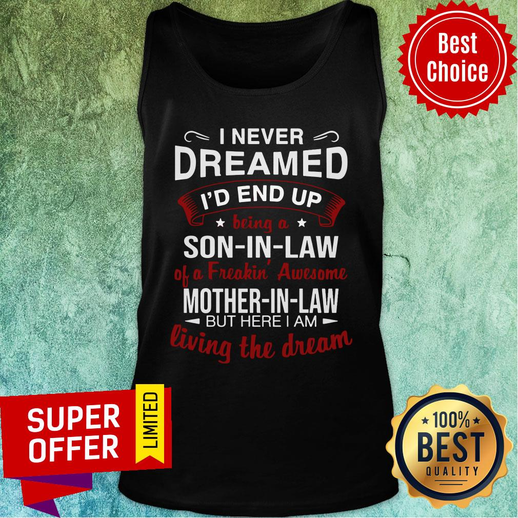 I Never Dreamed I'd End Up Being A Son-in-Law A Freakin' Awesome Mother-in-Law But Here I Am Living The Dream Tank Top