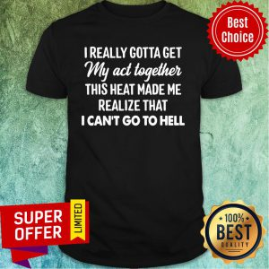 I Really Gotta Get My Act Together This Heart Made Me Realize That I Can't Go To Hell Shirt