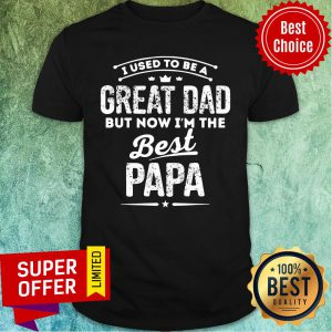 I Used To Great Dad But Now Best Papa Shirt