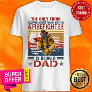 Only Thing A Firefighter Being Dad Shirt