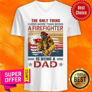Only Thing A Firefighter Being Dad V-neck