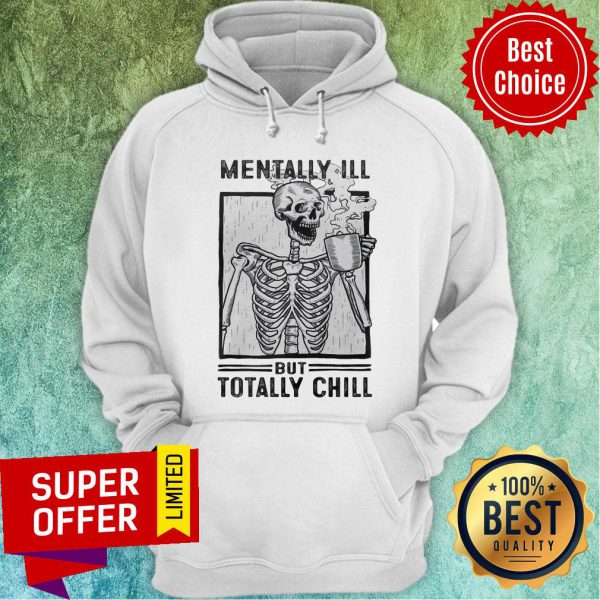 Skeleton Drink Coffee Mentally Ill But Totally Chill Hoodie