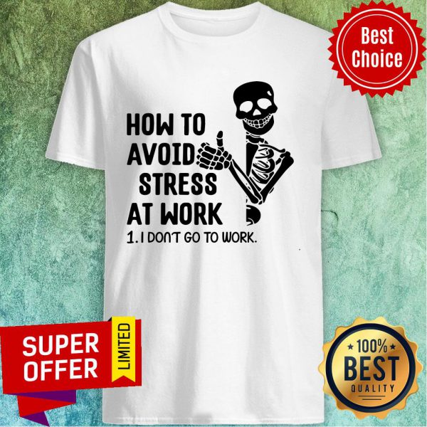 Skeleton How To Avoid Stress At Work I Don't Go To Work Shirt