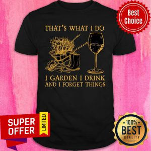That's What I Do I Garden I Drink Forget Things Shirt