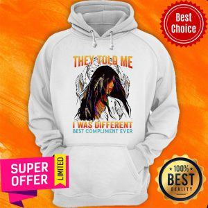 They Told Me I Was Different Best Compliment Hoodie