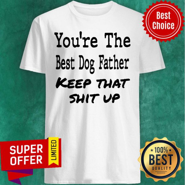 You're The Best Dog Father Keep That Shit Up Shirt