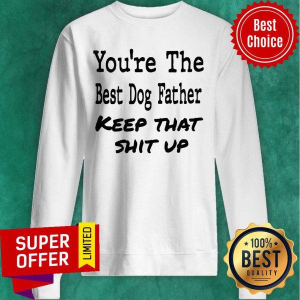 You're The Best Dog Father Keep That Shit Up Sweatshirt