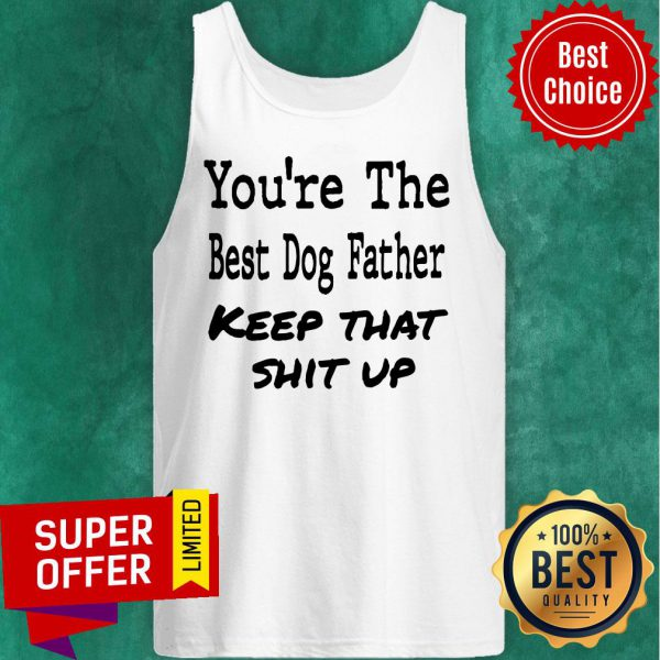 You're The Best Dog Father Keep That Shit Up Tank Top