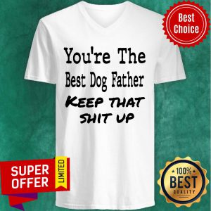 You're The Best Dog Father Keep That Shit Up V-neck