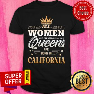 All Women Are Created Equal But Queens Are Born In California Crown Shirt