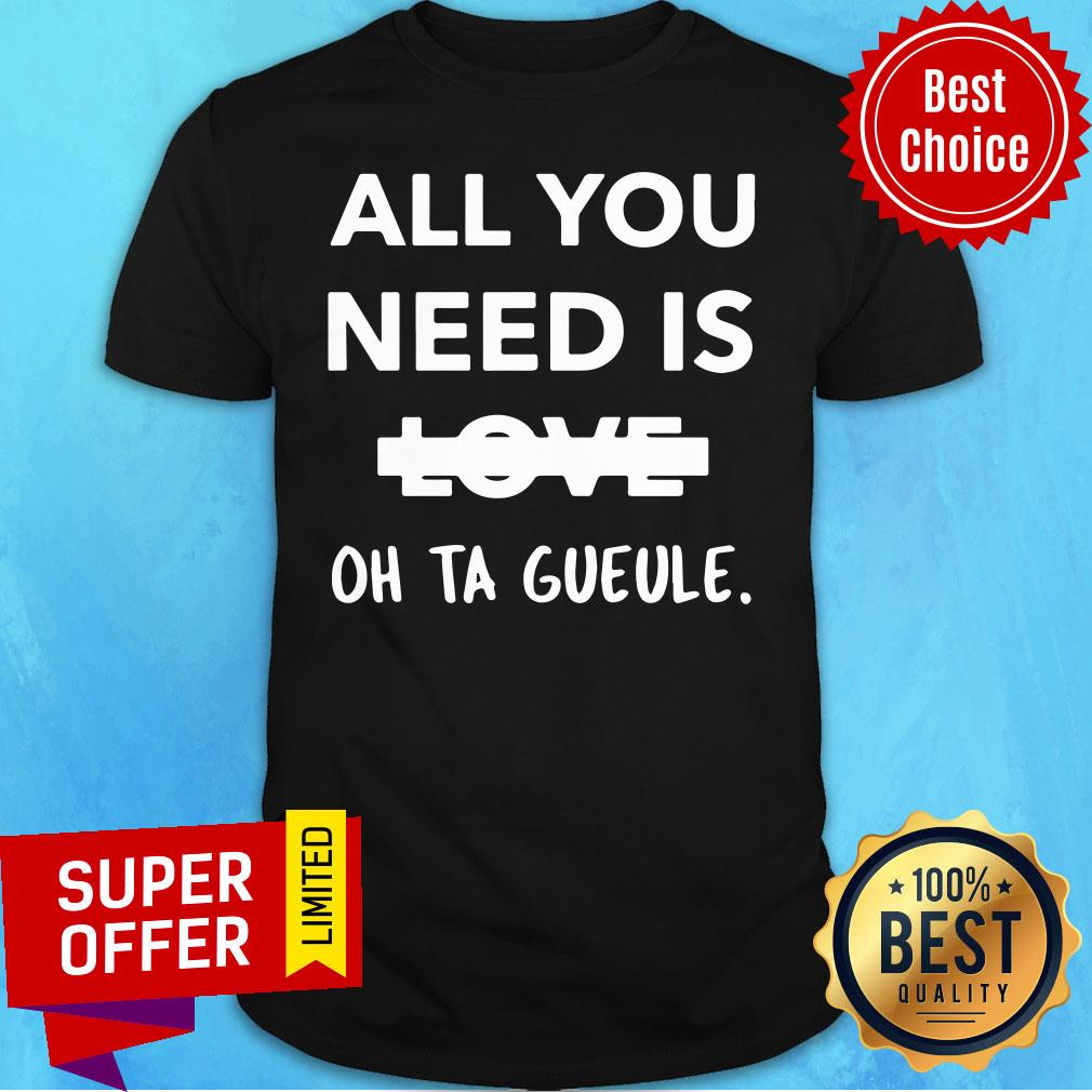 All You Need Is Love Oh Ta Gueule Shirt