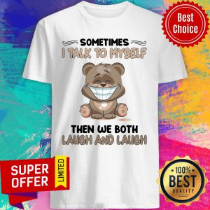 Bear Sometimes I Talk To Myself Then We Both Laugh And Laugh Shirt