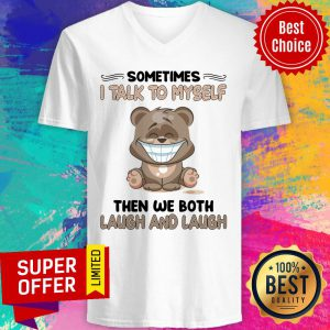 Bear Sometimes I Talk To Myself Then We Both Laugh And Laugh V-neck