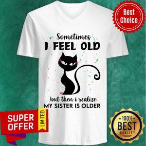 Black Cat Sometimes I Feel Old But Then I Realize My Sister Is Older V-neck
