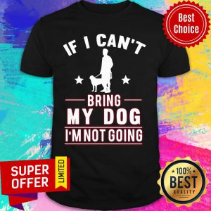 If I Can't Bring My Dog I'm Not Going Shirt