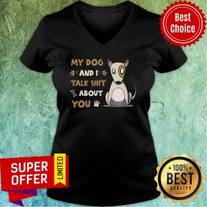My Dog And I Talk Shit About You V-neck