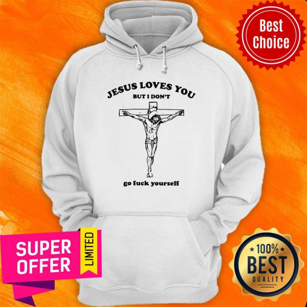 Jesus Loves You But I Don't Go Fuck Yourself Hoodie