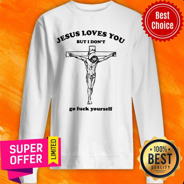 Jesus Loves You But I Don't Go Fuck Yourself Sweatshirt