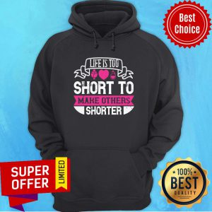 Nice Life Is Too Short To Make Others Shorter Hoodie