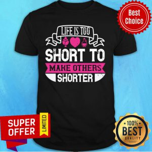 Nice Life Is Too Short To Make Others Shorter Shirt